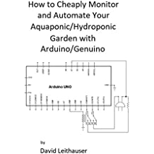 How to Cheaply Monitor and Automate Your Aquaponic/Hydroponic Garden with Arduino/ Genuino (English Edition)