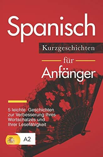 Spanisch: Kurzgeschichten für Anfänger - 5 leichte Geschichten zur Verbesserung Ihres Wortschatzes und Ihrer Lesefähigkeit