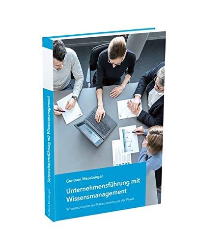 Unternehmensführung mit Wissensmanagement: Wissensorientiertes Management aus der Praxis