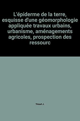 L'épiderme de la terre, esquisse d'une géomorphologie appliquée travaux urbains, urbanisme, aménagements agricoles, prospection des ressources naturelles