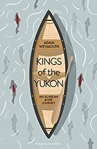 Kings of the Yukon: An Alaskan River Journey from Particular Books