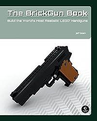 The BrickGun Book: Build the World's Most Realistic LEGO® Handguns