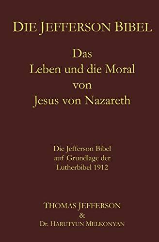 Die Jefferson Bibel: Das Leben und die Moral von Jesus von Nazareth. Die Jefferson Bibel auf Grundlage der Lutherbibel 1912