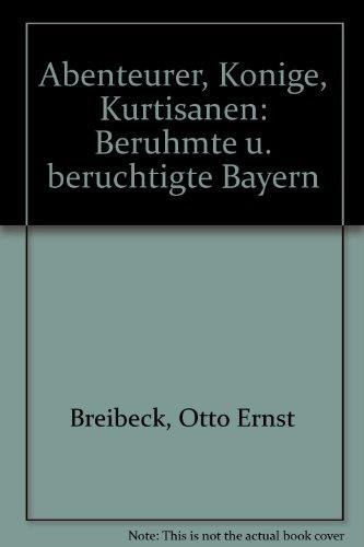 Abenteurer, Könige, Kurtisanen. Berühmte und berüchtigte Bayern