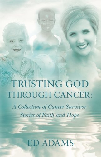 Trusting God through Cancer: A Collection of Cancer Survivor Stories of Faith and Hope