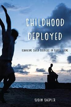 Childhood Deployed: Remaking Child Soldiers in Sierra Leone by [Shepler, Susan]
