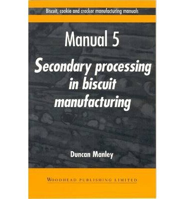 [(Biscuit, Cookie and Cracker Manufacturing Manuals: Volume 5: Manual 5: Secondary Processing in Biscuit Manufacturing)] [Author: Duncan Manley] published on (December, 1998)