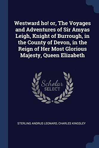 Westward ho! or, The Voyages and Adventures of Sir Amyas Leigh, Knight of Burrough, in the County of Devon, in the Reign of Her Most Glorious Majesty, Queen Elizabeth