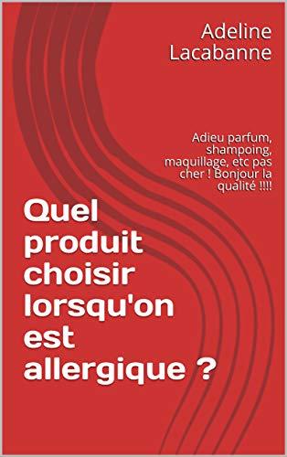 Couverture du livre Quel produit choisir lorsqu'on est allergique ?: Adieu parfum, shampoing, maquillage, etc pas cher ! Bonjour la qualité !!!!
