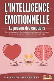 L'INTELLIGENCE ÉMOTIONNELLE - Le pouvoir des émotions: Comment lire les gens, influencer les émotions, êtr