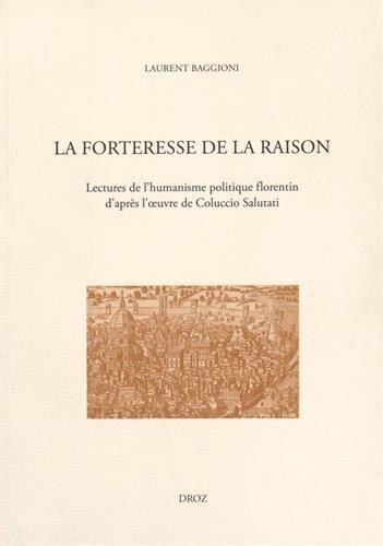 La forteresse de la raison : Lectures de l'humanisme politique florentin d'après l'oeuvre de Coluccio Salutati