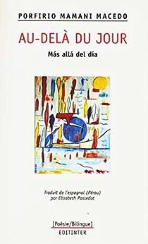 Au-delà du jour/: Mas alla del dia (Poésie bilingue espagnol-français t. 2) par [Mamani Macedo, Porfirio]