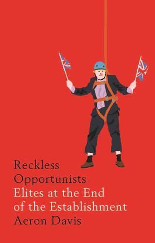 Reckless Opportunists: Elites at the End of the Establishment (Manchester Capitalism)