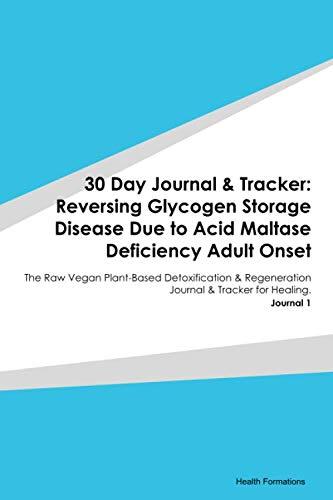 30 Day Journal & Tracker: Reversing Glycogen Storage Disease Due to Acid Maltase Deficiency Adult Onset: The Raw Vegan Plant-Based Detoxification & ... Journal & Tracker for Healing. Journal 1