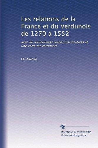 Les relations de la France et du Verdunois de 1270 á 1552: avec de nombreuses pièces justificatives et une carte du Verdunois (French Edition)