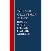 How To Write Special Feature Articles by Willard Grosvenor Bleyer (English Edition)