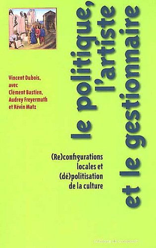 Le politique, l'artiste et le gestionnaire : (Re)configurations locales et (dé)politisation de la culture par Vincent Dubois, Clément Bastien, Audrey Freyermuth, Kévin Matz