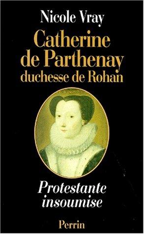 Catherine de Parthenay, duchesse de Rohan - Protestante insoumise, 1554-1631