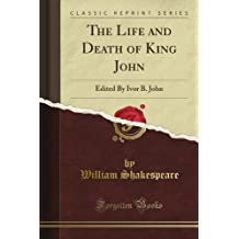 The Life and Death of King John: Edited By Ivor B. John (Classic Reprint)