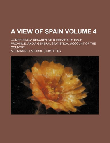 A view of Spain Volume 4; comprising a descriptive itinerary, of each province, and a general statistical account of the country