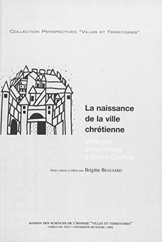 La naissance de la ville chrétienne: Mélanges en hommage à Nancy Gauthier (Perspectives Villes et Territoires t. 1) par Brigitte Beaujard