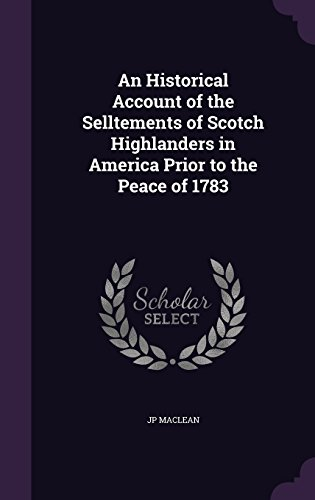 An Historical Account of the Selltements of Scotch Highlanders in America Prior to the Peace of 1783