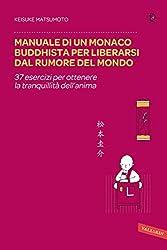 Manuale di un monaco buddhista per liberarsi dal rumore del mondo: 37 esercizi per ottenere la tranquillità dell'anima