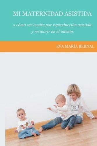 Mi maternidad asistida o como ser madre por reproduccion asistida y no morir en el intento