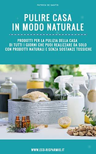 pulire casa in modo naturale: prodotti per la pulizia della casa di tutti i giorni che puoi realizzare da solo con prodotti naturali e senza sostanze tossiche