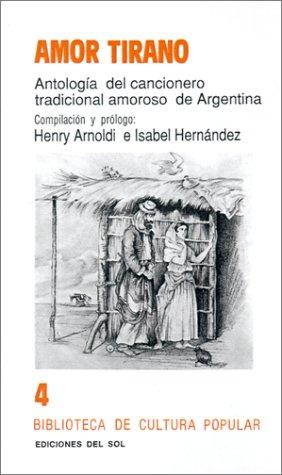 Amor Tirano: Antologia del Cancionero Tradicional Amoroso de Argentina (Biblioteca Del Pensamiento Argentino) por Henry Arnoldi
