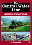 The Central Wales Line: Illustrated History of the Shrewsbury to Swansea Railway