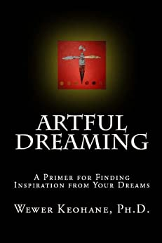 Artful Dreaming: A Primer for Finding Inspiration from Your Dreams (English Edition) di [Wewer Keohane, Ph.D.]
