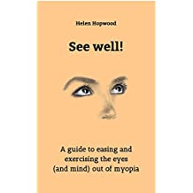 See well!: A guide to easing and exercising the eyes (and mind) out of myopia (English Edition)