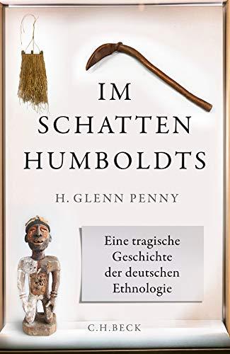 Im Schatten Humboldts: Eine tragische Geschichte der deutschen Ethnologie