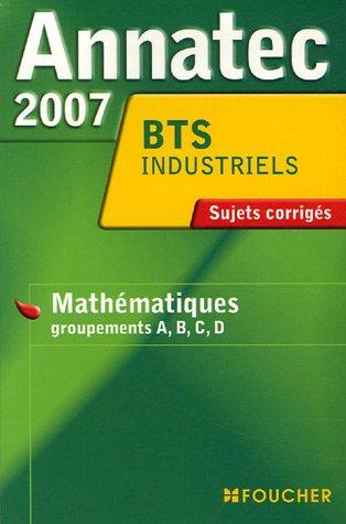 Mathématiques Groupements A, B, C, D BTS industriels : Sujets corrigés 2007