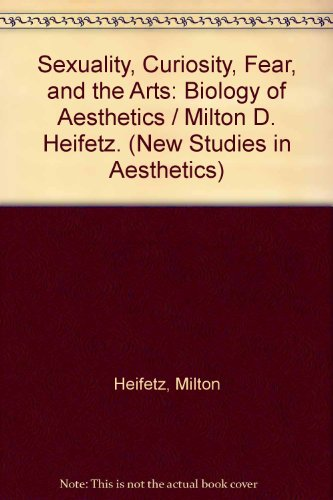 Sexuality, Curiosity, Fear, and the Arts: Biology of Aesthetics (New Studies in Aesthetics)