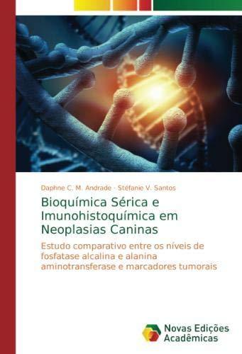 Bioquímica Sérica e Imunohistoquímica em Neoplasias Caninas: Estudo comparativo entre os níveis de fosfatase alcalina e alanina aminotransferase e marcadores tumorais por Daphne C. M. Andrade