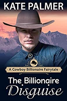 Kate Palmer - The Billionaire Disguise: A Clean Billionaire Romance (A Cowboy Billionaire Fairytale Book 1)
