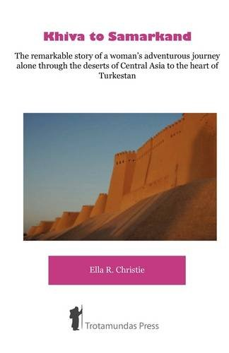 Khiva To Samarkand The Remarkable Story Of A Woman S Adventurous Journey Alone Through The Deserts Of Central