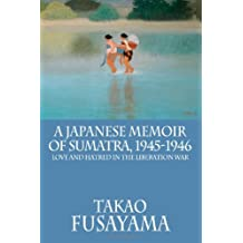 A Japanese Memoir of Sumatra, 1945-1946: Love and Hatred in the Liberation War (Classic Indonesia)
