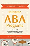 The Parent's Guide to In-Home ABA Programs: Frequently Asked Questions about Applied Behavior Analysis for your Child with Autism