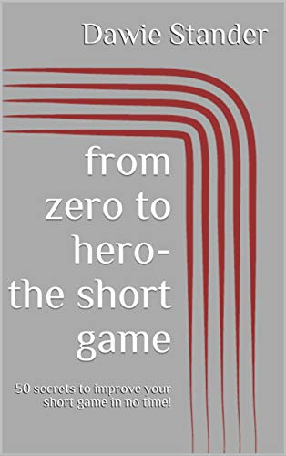 from zero to hero - the short game: 50 secrets to improve your short game in no time! (English Edition) por Dawie Stander