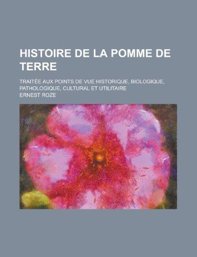 Histoire de la Pomme de Terre; Traitee Aux Points de Vue Historique, Biologique, Pathologique, Cultural Et Utilitaire por Ernest Roze