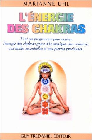 L'énergie des chakras : Tout un programme pour activer l'énergie des chakras grâce à la musique, aux couleurs, aux huiles essentielles et aux pierres précieuses