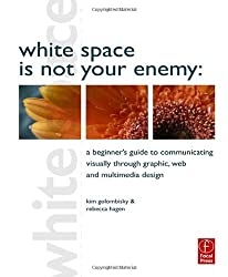 White Space is Not Your Enemy: A Beginners Guide to Communicating Visually through Graphic, Web and Multimedia Design