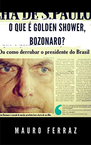 O que é golden shower, Bozonaro?: ou como derrubar o presidente do Brasil (Portuguese Edition)