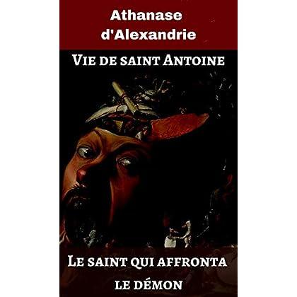 Vie de saint Antoine: Le saint qui affronta le démon (illustré)