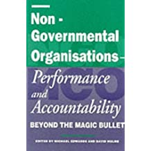 Non-Governmental Organisations - Performance and Accountability: Beyond the Magic Bullet: NGO Accountability and Performance in the Post Colonial World