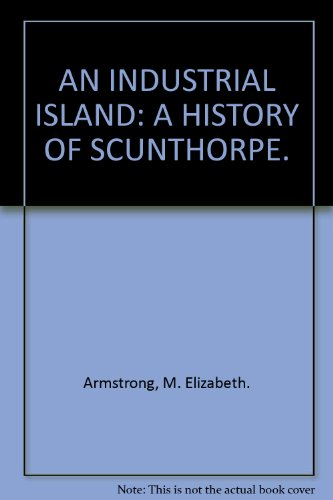 AN INDUSTRIAL ISLAND: A HISTORY OF SCUNTHORPE.