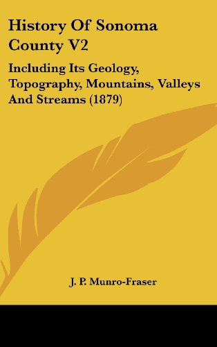 History of Sonoma County V2: Including Its Geology, Topography, Mountains, Valleys and Streams (1879)